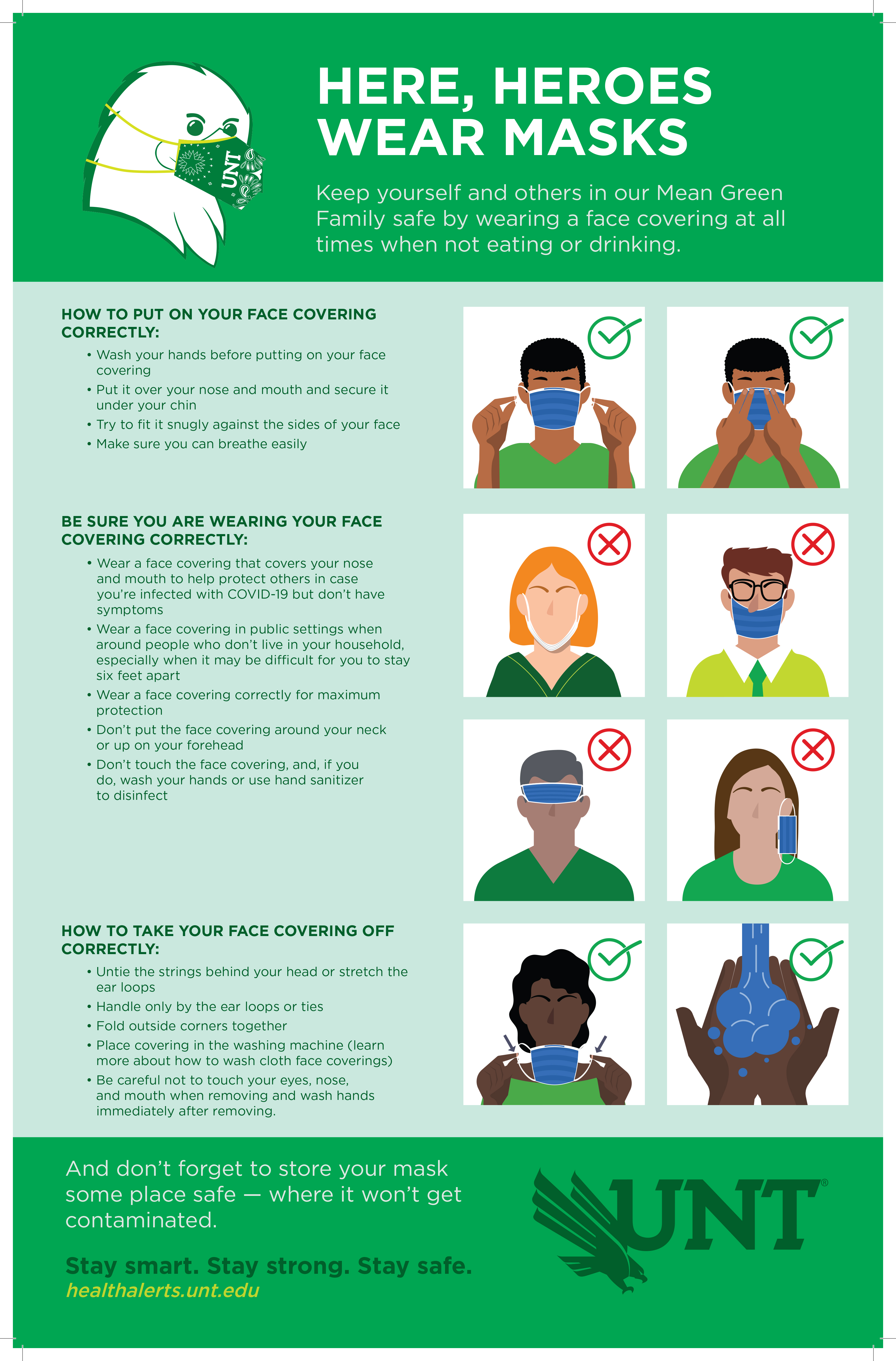 HERE, HEROES WEAR MASKS. Keep yourself and others in our Mean Green Family safe by wearing a face covering at all times when not eating or drinking. HOW TO PUT ON YOUR FACE COVERING CORRECTLY: Wash your hands before putting on your face covering. Put it over your nose and mouth and secure it under your chin. Try to fit it snugly against the sides of your face. Make sure you can breathe easily. BE SURE YOU ARE WEARING YOUR FACE COVERING CORRECTLY: Wear a face covering that covers your nose and mouth to help protect others in case you're infected with COVID-19 but don't have symptoms. Wear a face covering in public settings when around people who don't live in your household, especially when it may be difficult for you to stay six feet apart. Wear a face covering correctly for maximum protection. Don't put the face covering around your neck or up on your forehead. Don't touch the face covering, and, if you do, wash your hands or use hand sanitizer to disinfect. HOW TO TAKE YOUR FACE COVERING OFF CORRECTLY: Untie the strings behind your head or stretch the ear loops. Handle only by the ear loops or ties. Fold outside corners together. Place covering in the washing machine (learn more about how to wash cloth face coverings). Be careful not to touch your eyes, nose, and mouth when removing and wash hands immediately after removing. And don't forget to store your mask some place safe — where it won't get contaminated.